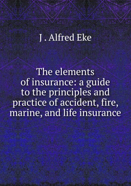 The elements of insurance: a guide to the principles and practice of accident, fire, marine, and life insurance