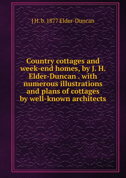 J H. b. 1877 Elder-Duncan Country cottages and week-end homes, by J. . with numerous illustrations plans of well-known architects