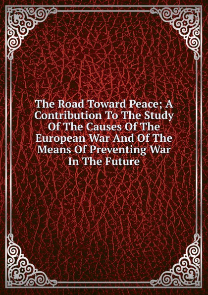 The Road Toward Peace; A Contribution To The Study Of The Causes Of The European War And Of The Means Of Preventing War In The Future the future of war