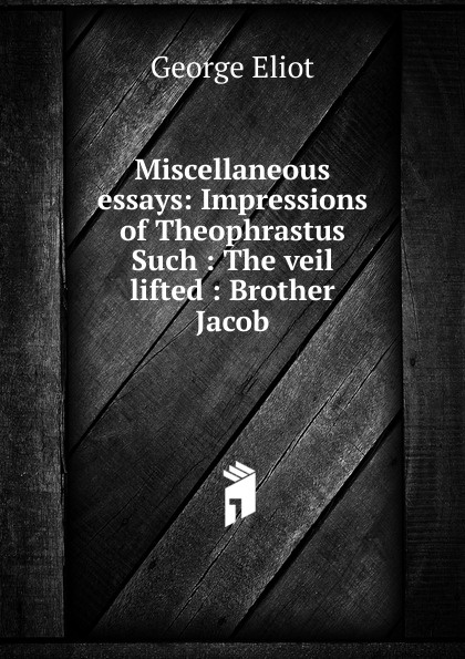 George Eliot's Miscellaneous essays: Impressions of Theophrastus Such : The veil lifted : Brother Jacob george eliot impressions of theophrastus such