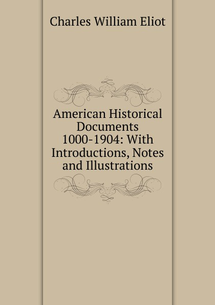 Eliot Charles William American Historical Documents 1000-1904: With Introductions, Notes and Illustrations