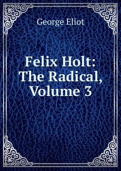 George Eliot's Felix Holt: The Radical, Volume 3 george eliot felix holt the radical