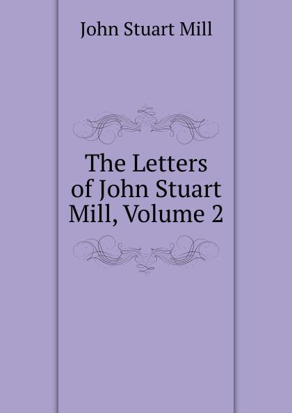 John Stuart Mill The Letters of John Stuart Mill, Volume 2 john denney the mill book 2