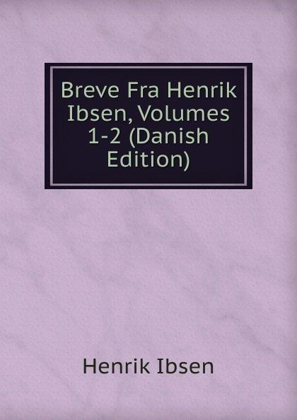 Henrik Ibsen Breve Fra Henrik Ibsen, Volumes 1-2 (Danish Edition)