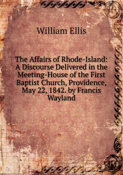 The Affairs of Rhode-Island: A Discourse Delivered in the Meeting-House of the First Baptist Church, Providence, May 22, 1842. by Francis Wayland