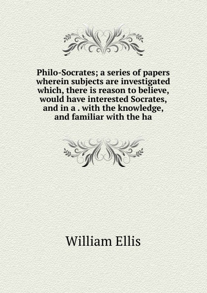 Philo-Socrates; a series of papers wherein subjects are investigated which, there is reason to believe, would have interested Socrates, and in a . with the knowledge, and familiar with the ha