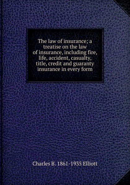 Charles B. 1861-1935 Elliott The law of insurance; a treatise on the law of insurance, including fire, life, accident, casualty, title, credit and guaranty insurance in every form roger william cooley briefs on the law of insurance volume 6
