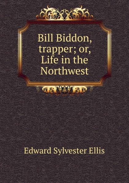E. S. Ellis Bill Biddon, trapper; or, Life in the Northwest ellis edward sylvester bill biddon trapper or life in the northwest