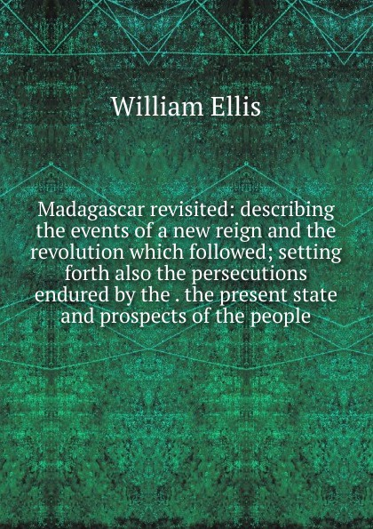 Madagascar revisited: describing the events of a new reign and the revolution which followed; setting forth also the persecutions endured by the . the present state and prospects of the people