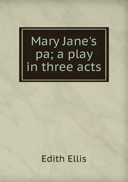 Edith Ellis Mary Jane.s pa; a play in three acts e a bennett milestones a play in three acts