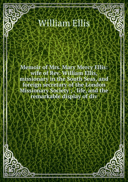 Memoir of Mrs. Mary Mercy Ellis: wife of Rev. William Ellis, missionary in the South Seas, and foreign secretary of the London Missionary Society ; . life, and the remarkable display of div