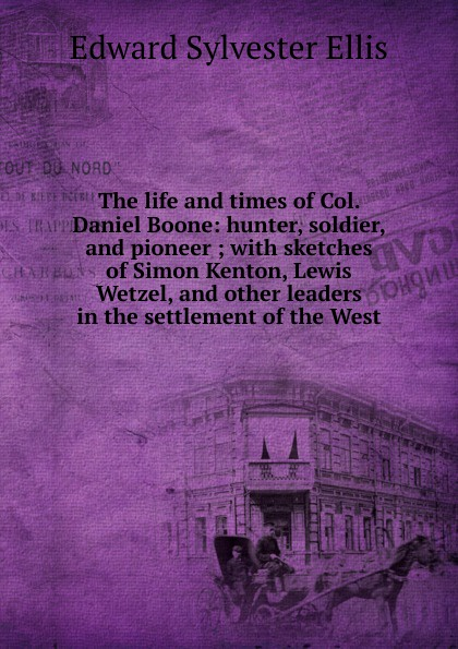 E. S. Ellis The life and times of Col. Daniel Boone: hunter, soldier, and pioneer ; with sketches of Simon Kenton, Lewis Wetzel, and other leaders in the settlement of the West