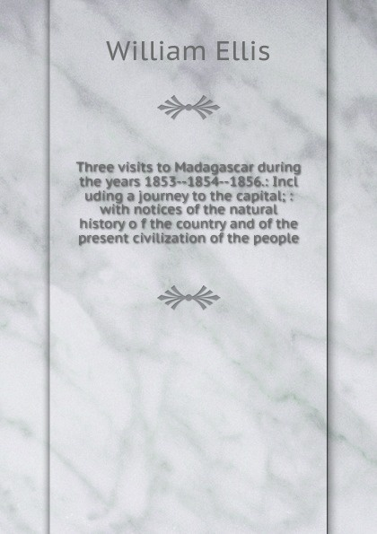 Three visits to Madagascar during the years 1853--1854--1856.: Incl uding a journey to the capital; : with notices of the natural history o f the country and of the present civilization of the people.