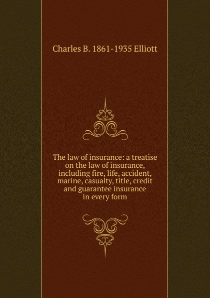 Charles B. 1861-1935 Elliott The law of insurance: a treatise on the law of insurance, including fire, life, accident, marine, casualty, title, credit and guarantee insurance in every form roger william cooley briefs on the law of insurance volume 6