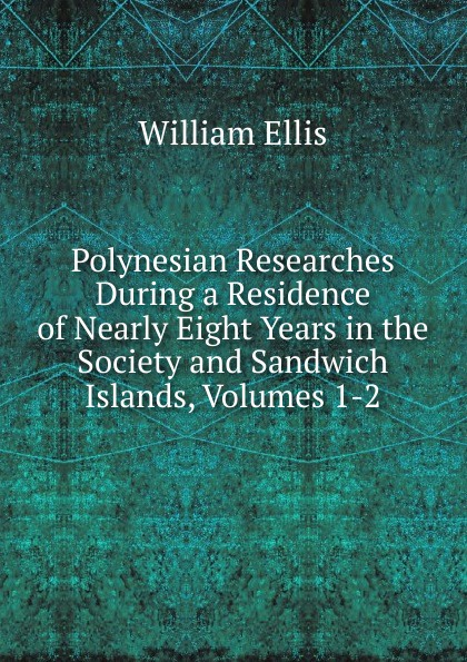 Polynesian Researches During a Residence of Nearly Eight Years in the Society and Sandwich Islands, Volumes 1-2