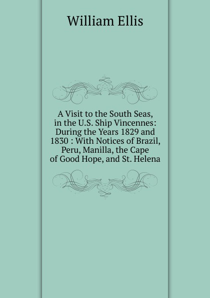 A Visit to the South Seas, in the U.S. Ship Vincennes: During the Years 1829 and 1830 : With Notices of Brazil, Peru, Manilla, the Cape of Good Hope, and St. Helena