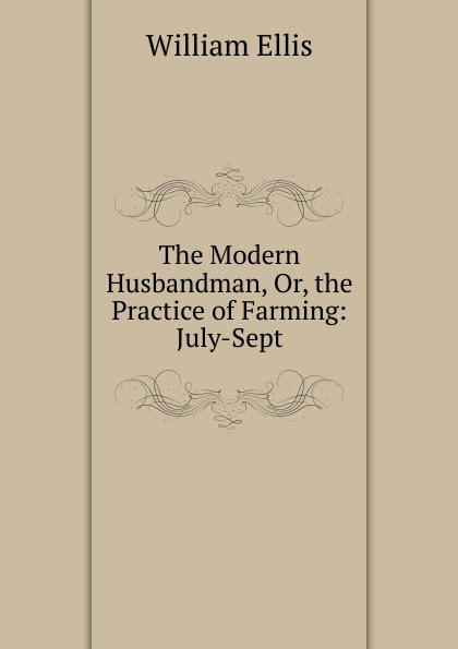 The Modern Husbandman, Or, the Practice of Farming: July-Sept