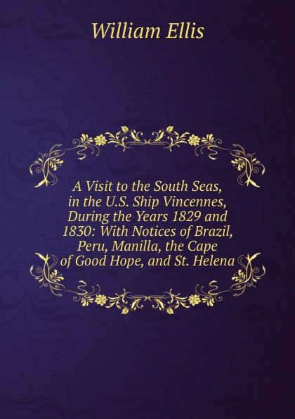 A Visit to the South Seas, in the U.S. Ship Vincennes, During the Years 1829 and 1830: With Notices of Brazil, Peru, Manilla, the Cape of Good Hope, and St. Helena