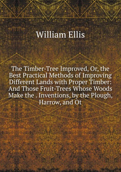 The Timber-Tree Improved, Or, the Best Practical Methods of Improving Different Lands with Proper Timber: And Those Fruit-Trees Whose Woods Make the . Inventions, by the Plough, Harrow, and Ot