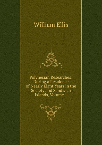 Polynesian Researches: During a Residence of Nearly Eight Years in the Society and Sandwich Islands, Volume 1