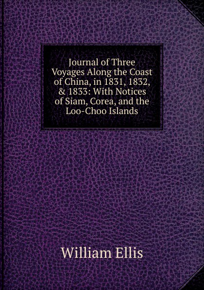 Journal of Three Voyages Along the Coast of China, in 1831, 1832, . 1833: With Notices of Siam, Corea, and the Loo-Choo Islands