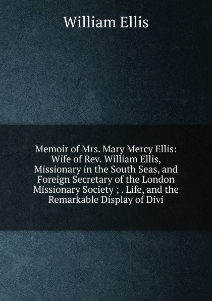 Memoir of Mrs. Mary Mercy Ellis: Wife of Rev. William Ellis, Missionary in the South Seas, and Foreign Secretary of the London Missionary Society ; . Life, and the Remarkable Display of Divi