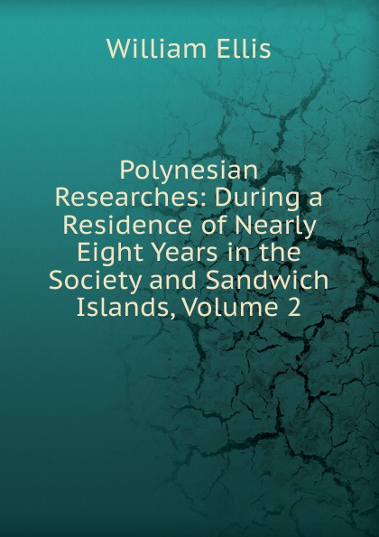 Polynesian Researches: During a Residence of Nearly Eight Years in the Society and Sandwich Islands, Volume 2