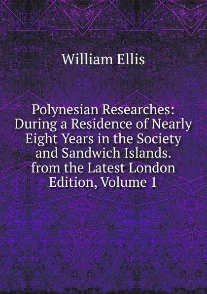 Polynesian Researches: During a Residence of Nearly Eight Years in the Society and Sandwich Islands. from the Latest London Edition, Volume 1