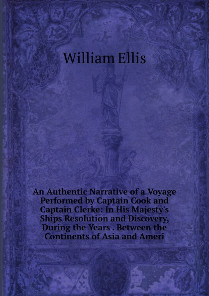 An Authentic Narrative of a Voyage Performed by Captain Cook and Captain Clerke: In His Majesty.s Ships Resolution and Discovery, During the Years . Between the Continents of Asia and Ameri