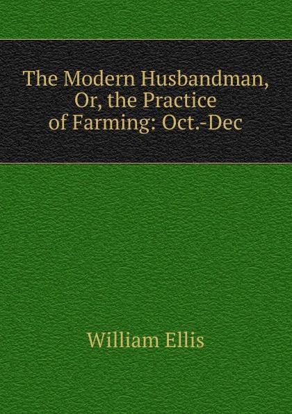 The Modern Husbandman, Or, the Practice of Farming: Oct.-Dec