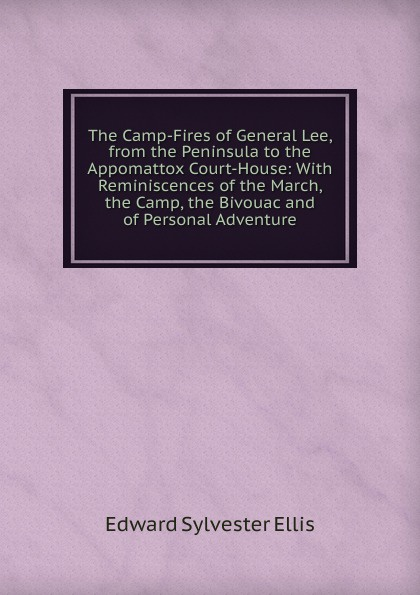 E. S. Ellis The Camp-Fires of General Lee, from the Peninsula to the Appomattox Court-House: With Reminiscences of the March, the Camp, the Bivouac and of Personal Adventure henry clay watson the camp fires of napoleon