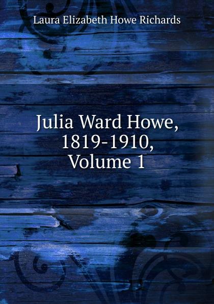 Laura Elizabeth Howe Richards Julia Ward Howe, 1819-1910, Volume 1 julia ward howe 1819 1910 volume 1