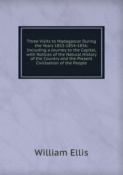 Three Visits to Madagascar During the Years 1853-1854-1856: Including a Journey to the Capital, with Notices of the Natural History of the Country and the Present Civilisation of the People