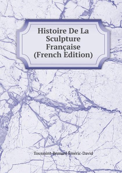 Toussaint-Bernard Eméric-David Histoire De La Sculpture Francaise (French Edition) sculpture david