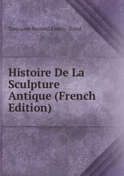 Toussaint-Bernard Eméric-David Histoire De La Sculpture Antique (French Edition) sculpture david