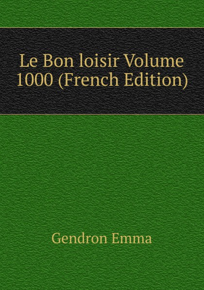 Gendron Emma Le Bon loisir Volume 1000 (French Edition)