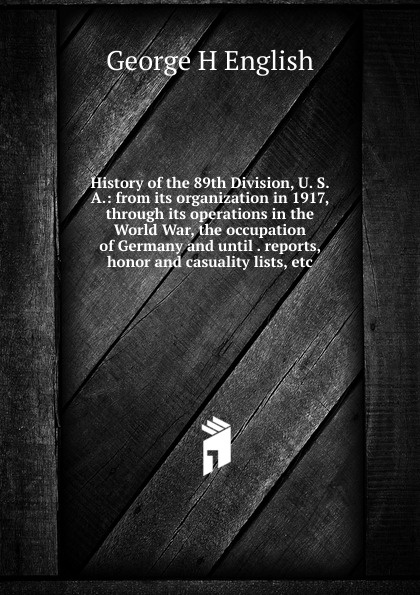 Фото - George H English History of the 89th Division, U. S. A.: from its organization in 1917, through its operations in the World War, the occupation of Germany and until . reports, honor and casuality lists, etc. history of the 89th division u s a from its organization in 1917 through its operations in the world war the occupation of germany and until demobilization in 1919