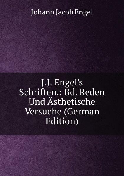 Johann Jacob Engel J.J. Engel.s Schriften.: Bd. Reden Und Asthetische Versuche (German Edition) johann jakob engel j j engel s schriften bd 4 reden ästhetische versuche