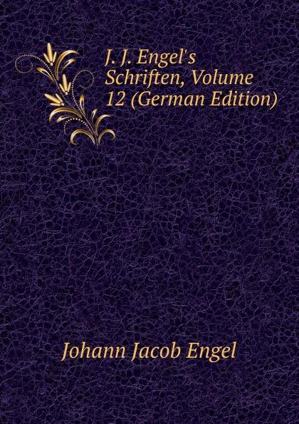 Johann Jacob Engel J. J. Engel.s Schriften, Volume 12 (German Edition) johann jakob engel j j engel s schriften bd 4 reden ästhetische versuche
