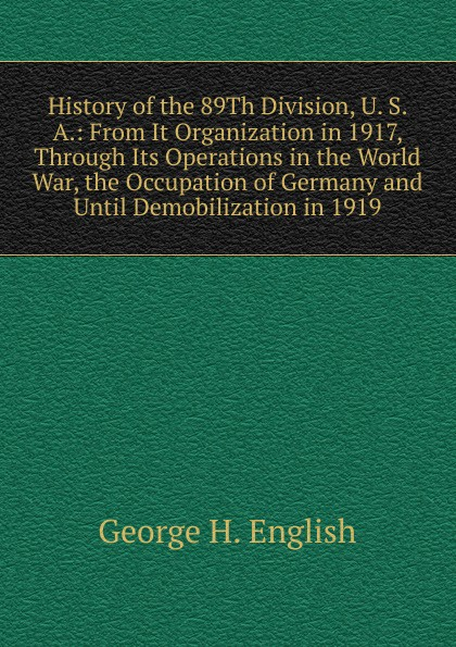 Фото - George H. English History of the 89Th Division, U. S. A.: From It Organization in 1917, Through Its Operations in the World War, the Occupation of Germany and Until Demobilization in 1919 history of the 89th division u s a from its organization in 1917 through its operations in the world war the occupation of germany and until demobilization in 1919