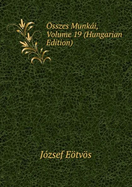 Eötvös József Osszes Munkai, Volume 19 (Hungarian Edition) csoma józsef abauj torna varmegye nemes csaladjai hungarian edition