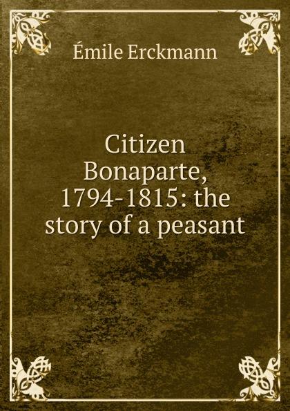 Emile Erckmann Citizen Bonaparte, 1794-1815: the story of a peasant