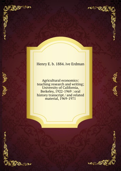 Henry E. b. 1884. ive Erdman Agricultural economics: teaching research and writing; University of California, Berkeley, 1922-1969 : oral history transcript / and related material, 1969-1971 edward s 1922 ive carman pacific coast nurseryman award winning horticulturalist and historian oral history transcript 1998