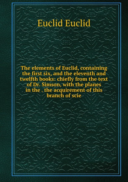 Euclid Euclid The elements of Euclid, containing the first six, and the eleventh and twelfth books: chiefly from the text of Dr. Simson, with the planes in the . the acquirement of this branch of scie robert simson the elements of euclid