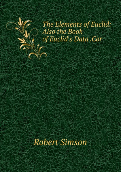 Robert Simson The Elements of Euclid: Also the Book of Euclid.s Data .Cor robert simson the elements of euclid