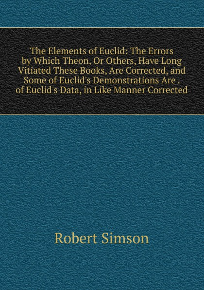 Robert Simson The Elements of Euclid: The Errors by Which Theon, Or Others, Have Long Vitiated These Books, Are Corrected, and Some of Euclid.s Demonstrations Are . of Euclid.s Data, in Like Manner Corrected robert simson the elements of euclid