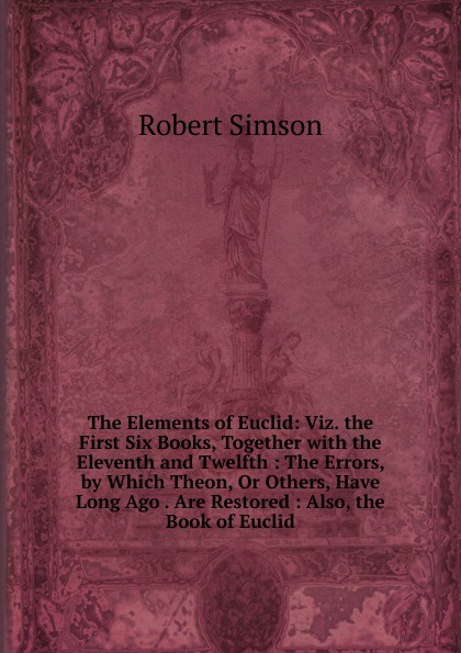Robert Simson The Elements of Euclid: Viz. the First Six Books, Together with the Eleventh and Twelfth : The Errors, by Which Theon, Or Others, Have Long Ago . Are Restored : Also, the Book of Euclid robert simson the elements of euclid