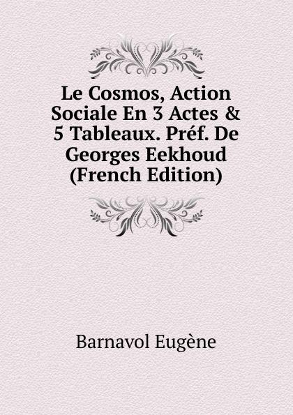 Barnavol Eugène Le Cosmos, Action Sociale En 3 Actes . 5 Tableaux. Pref. De Georges Eekhoud (French Edition) georges eekhoud escal vigor