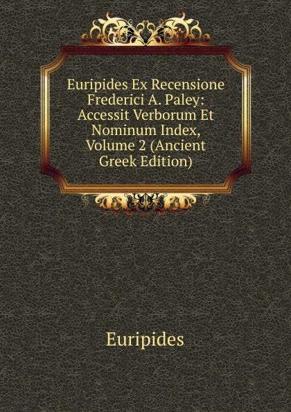 Euripides Euripides Ex Recensione Frederici A. Paley: Accessit Verborum Et Nominum Index, Volume 2 (Ancient Greek Edition) euripides euripides volume 2