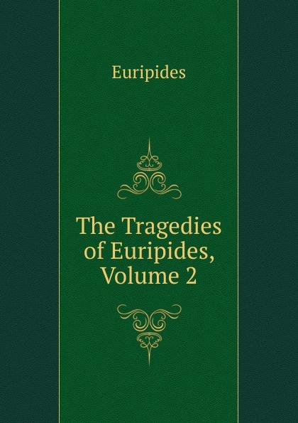 Euripides The Tragedies of Euripides, Volume 2 euripides euripides volume 2
